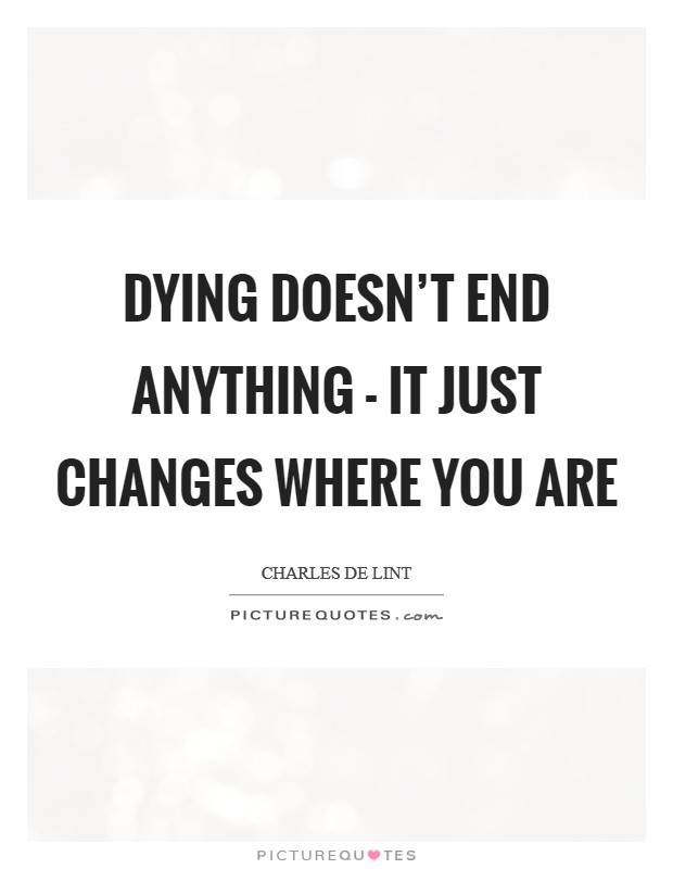 Dying doesn't end anything - it just changes where you are Picture Quote #1