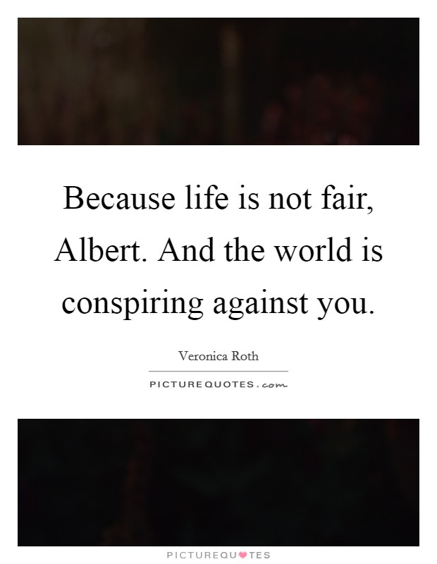 Because life is not fair, Albert. And the world is conspiring against you Picture Quote #1