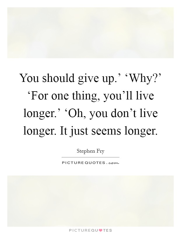 You should give up.' 'Why?' 'For one thing, you'll live longer.' 'Oh, you don't live longer. It just seems longer Picture Quote #1