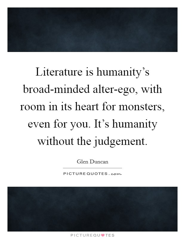 Literature is humanity's broad-minded alter-ego, with room in its heart for monsters, even for you. It's humanity without the judgement Picture Quote #1