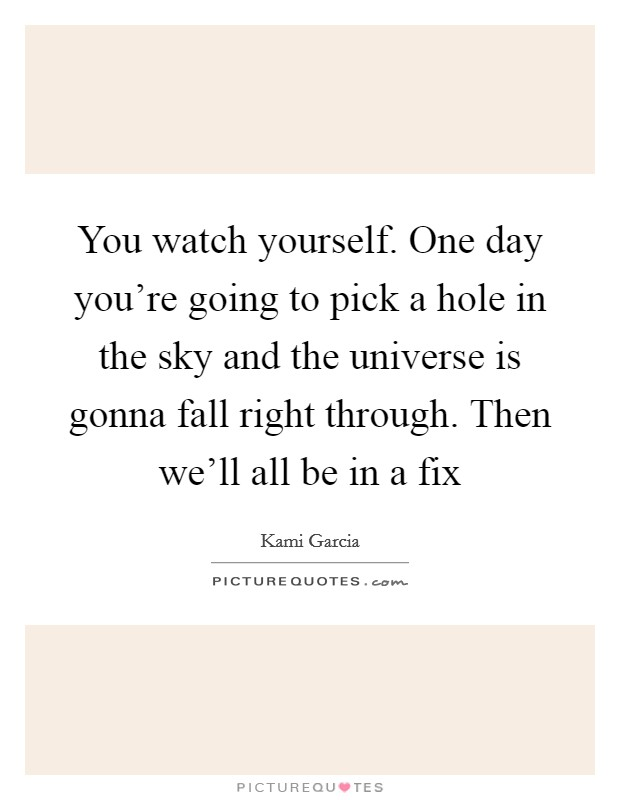 You watch yourself. One day you're going to pick a hole in the sky and the universe is gonna fall right through. Then we'll all be in a fix Picture Quote #1