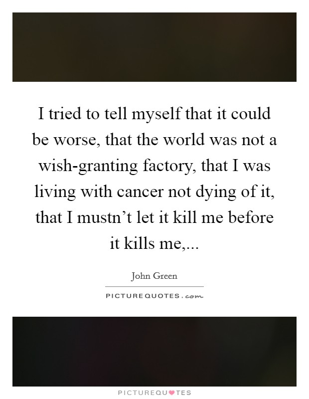 I tried to tell myself that it could be worse, that the world was not a wish-granting factory, that I was living with cancer not dying of it, that I mustn't let it kill me before it kills me, Picture Quote #1