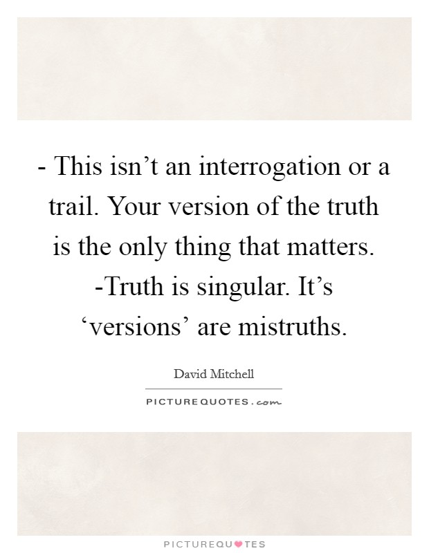 - This isn't an interrogation or a trail. Your version of the truth is the only thing that matters. -Truth is singular. It's 'versions' are mistruths Picture Quote #1