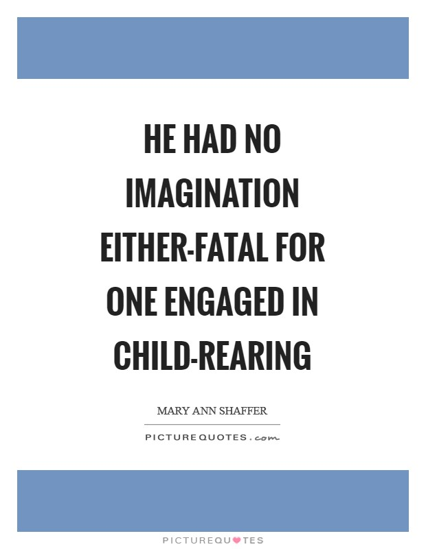 He had no imagination either-fatal for one engaged in child-rearing Picture Quote #1