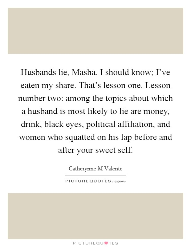 Husbands lie, Masha. I should know; I've eaten my share. That's lesson one. Lesson number two: among the topics about which a husband is most likely to lie are money, drink, black eyes, political affiliation, and women who squatted on his lap before and after your sweet self Picture Quote #1