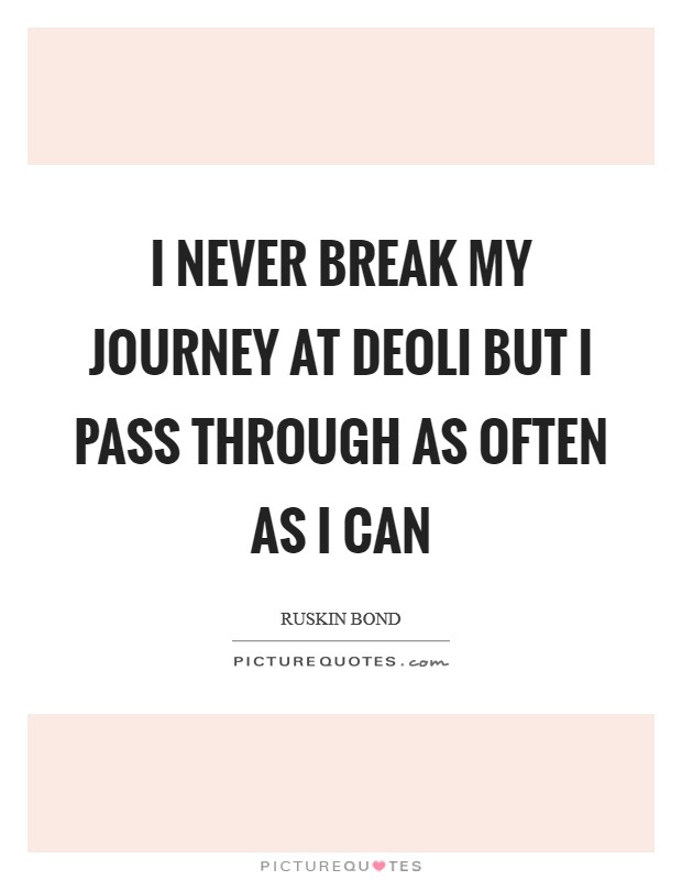 I never break my journey at Deoli but I pass through as often as I can Picture Quote #1