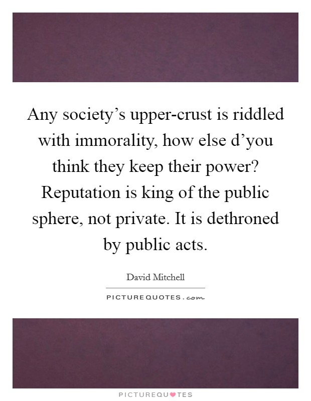 Any society's upper-crust is riddled with immorality, how else d'you think they keep their power? Reputation is king of the public sphere, not private. It is dethroned by public acts Picture Quote #1