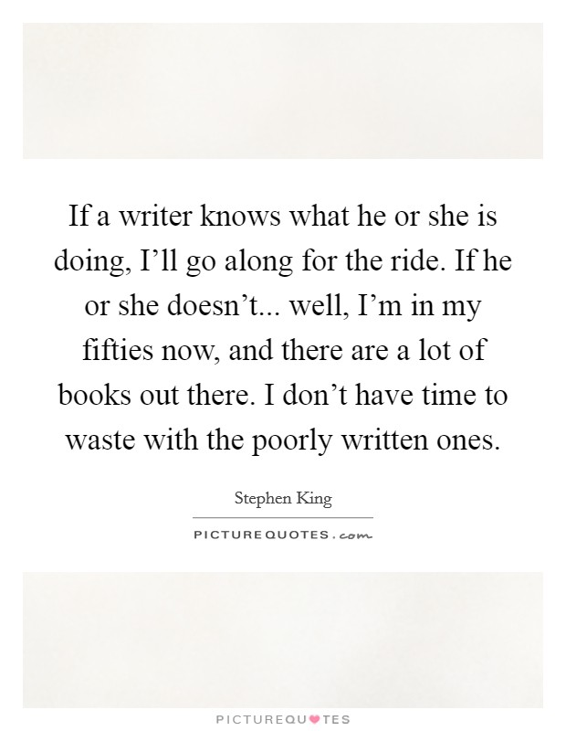 If a writer knows what he or she is doing, I'll go along for the ride. If he or she doesn't... well, I'm in my fifties now, and there are a lot of books out there. I don't have time to waste with the poorly written ones Picture Quote #1