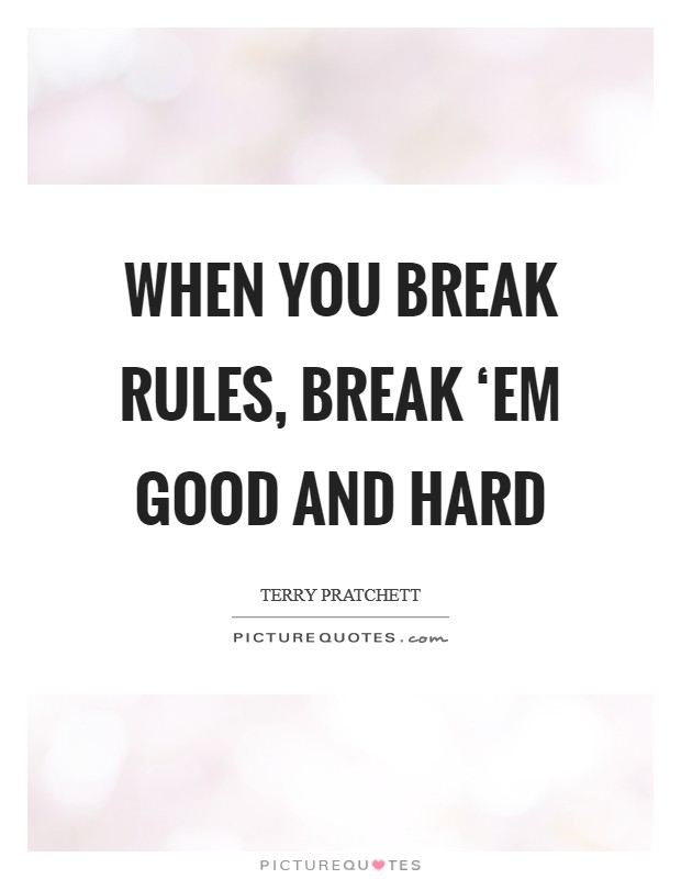 When you break rules, break 'em good and hard Picture Quote #1