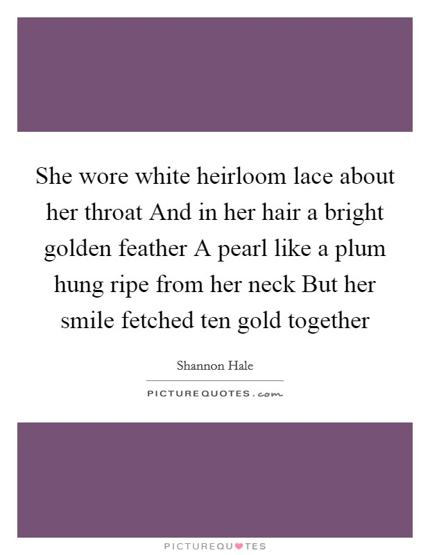 She wore white heirloom lace about her throat And in her hair a bright golden feather A pearl like a plum hung ripe from her neck But her smile fetched ten gold together Picture Quote #1