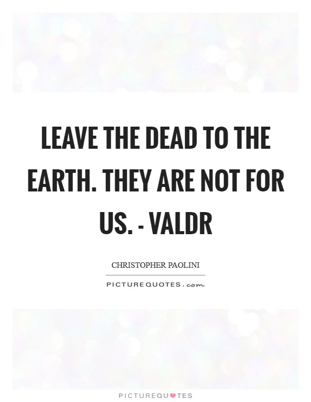 Leave the dead to the Earth. They are not for us. - Valdr Picture Quote #1