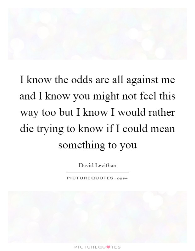 I know the odds are all against me and I know you might not feel this way too but I know I would rather die trying to know if I could mean something to you Picture Quote #1