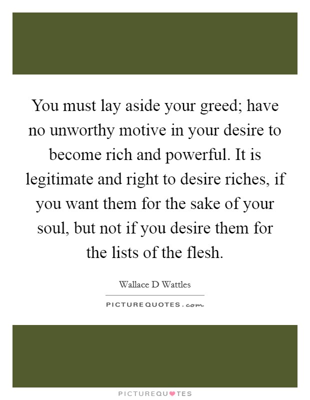 You must lay aside your greed; have no unworthy motive in your desire to become rich and powerful. It is legitimate and right to desire riches, if you want them for the sake of your soul, but not if you desire them for the lists of the flesh Picture Quote #1