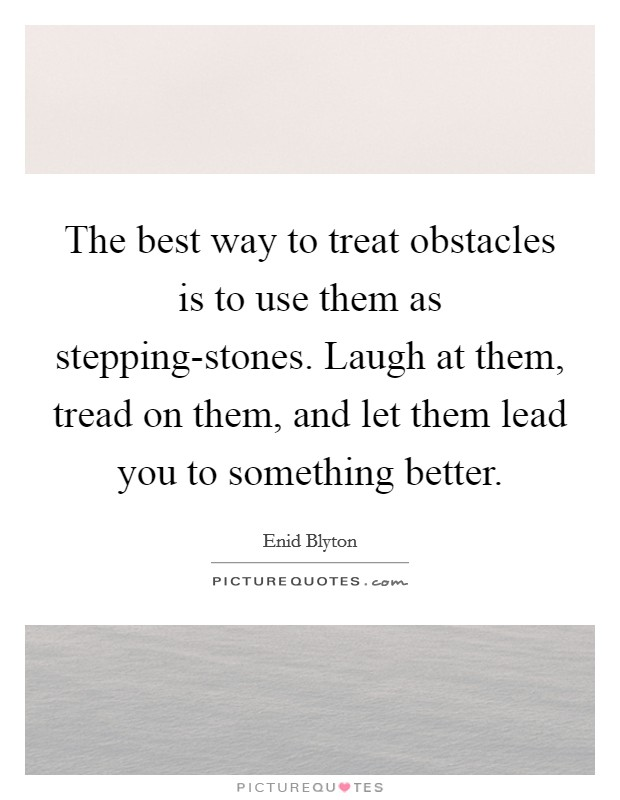The best way to treat obstacles is to use them as stepping-stones. Laugh at them, tread on them, and let them lead you to something better Picture Quote #1