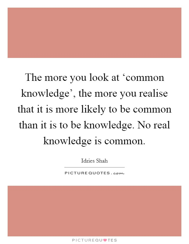 The more you look at 'common knowledge', the more you realise that it is more likely to be common than it is to be knowledge. No real knowledge is common Picture Quote #1