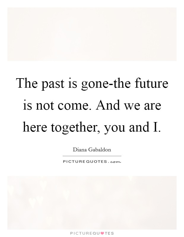 The past is gone-the future is not come. And we are here together, you and I Picture Quote #1