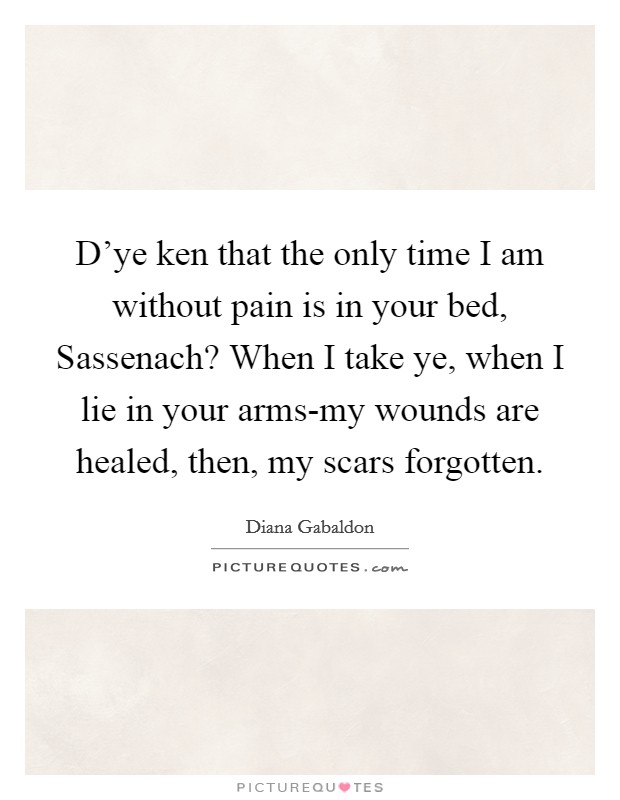 D'ye ken that the only time I am without pain is in your bed, Sassenach? When I take ye, when I lie in your arms-my wounds are healed, then, my scars forgotten Picture Quote #1