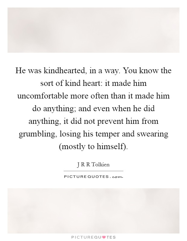 He was kindhearted, in a way. You know the sort of kind heart: it made him uncomfortable more often than it made him do anything; and even when he did anything, it did not prevent him from grumbling, losing his temper and swearing (mostly to himself) Picture Quote #1