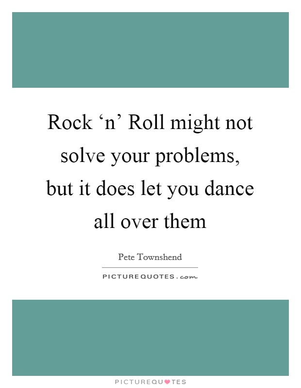 Rock 'n' Roll might not solve your problems, but it does let you dance all over them Picture Quote #1