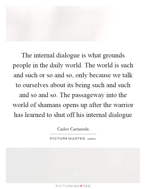 The internal dialogue is what grounds people in the daily world. The world is such and such or so and so, only because we talk to ourselves about its being such and such and so and so. The passageway into the world of shamans opens up after the warrior has learned to shut off his internal dialogue Picture Quote #1