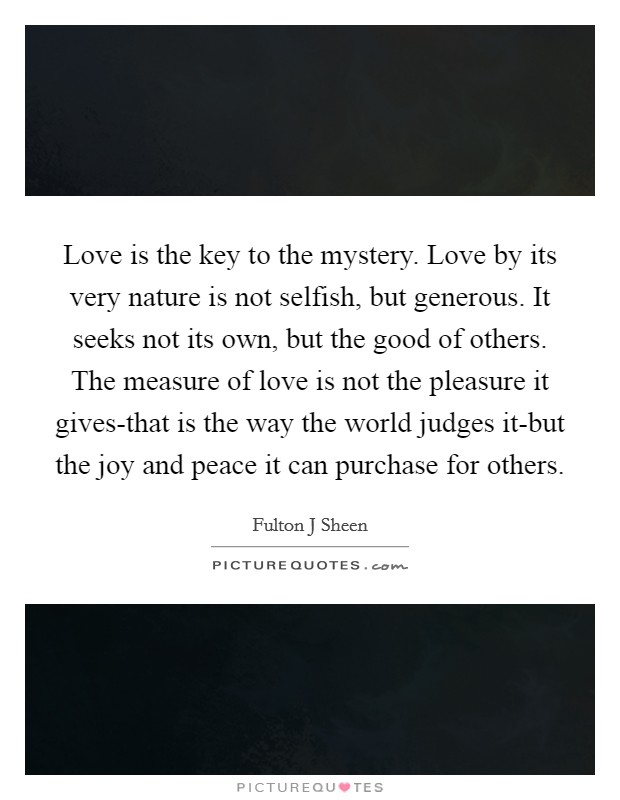 Love is the key to the mystery. Love by its very nature is not selfish, but generous. It seeks not its own, but the good of others. The measure of love is not the pleasure it gives-that is the way the world judges it-but the joy and peace it can purchase for others Picture Quote #1