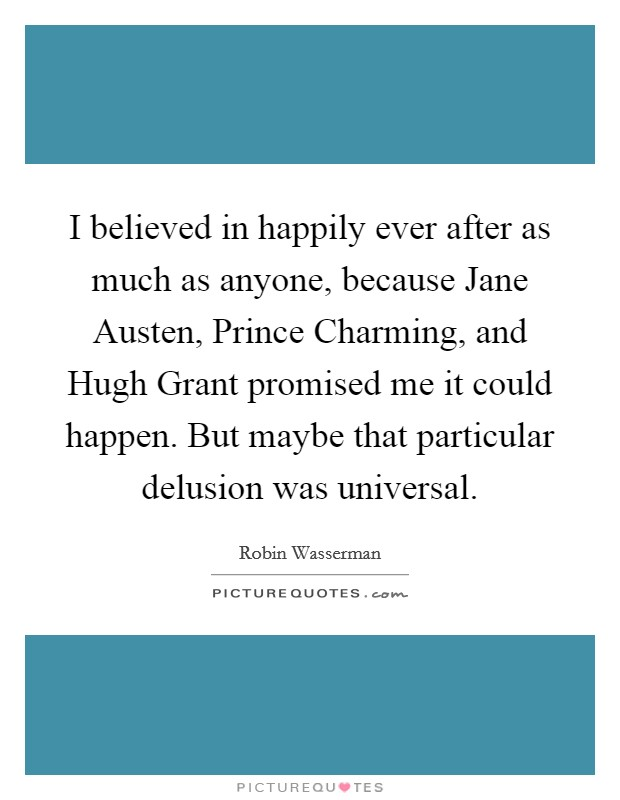 I believed in happily ever after as much as anyone, because Jane Austen, Prince Charming, and Hugh Grant promised me it could happen. But maybe that particular delusion was universal Picture Quote #1