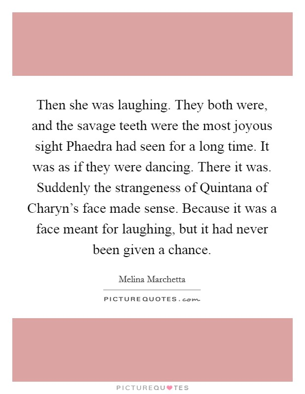 Then she was laughing. They both were, and the savage teeth were the most joyous sight Phaedra had seen for a long time. It was as if they were dancing. There it was. Suddenly the strangeness of Quintana of Charyn's face made sense. Because it was a face meant for laughing, but it had never been given a chance Picture Quote #1