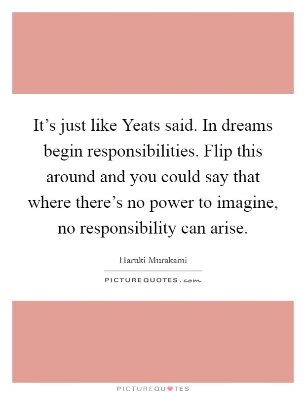 It's just like Yeats said. In dreams begin responsibilities. Flip this around and you could say that where there's no power to imagine, no responsibility can arise Picture Quote #1