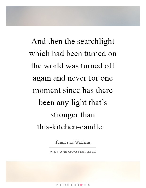 And then the searchlight which had been turned on the world was turned off again and never for one moment since has there been any light that's stronger than this-kitchen-candle Picture Quote #1