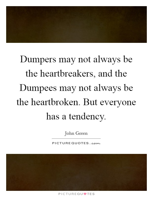 Dumpers may not always be the heartbreakers, and the Dumpees may not always be the heartbroken. But everyone has a tendency Picture Quote #1