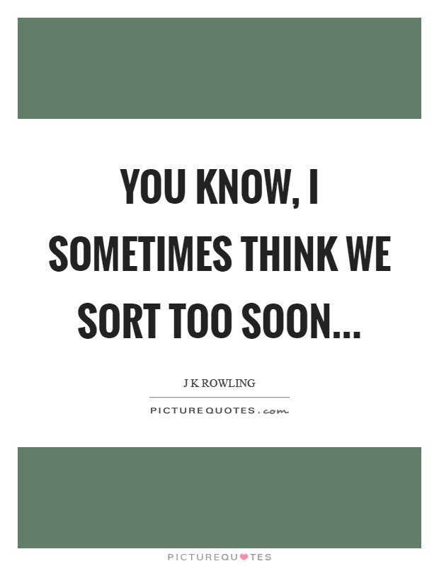 You know, I sometimes think we Sort too soon Picture Quote #1
