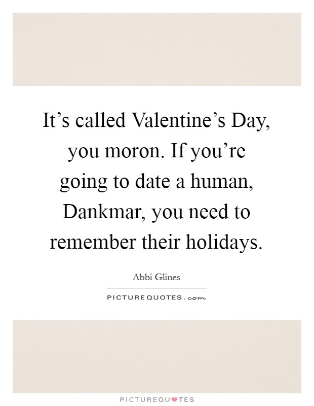 It's called Valentine's Day, you moron. If you're going to date a human, Dankmar, you need to remember their holidays Picture Quote #1