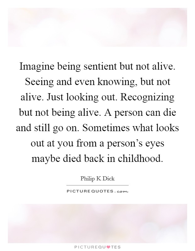 Imagine being sentient but not alive. Seeing and even knowing, but not alive. Just looking out. Recognizing but not being alive. A person can die and still go on. Sometimes what looks out at you from a person's eyes maybe died back in childhood Picture Quote #1