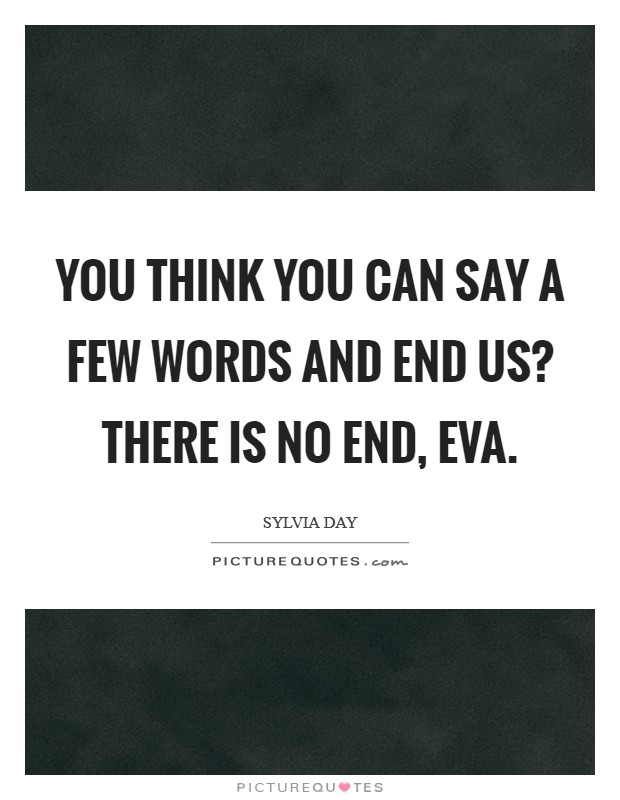 You think you can say a few words and end us? There is no end, Eva Picture Quote #1