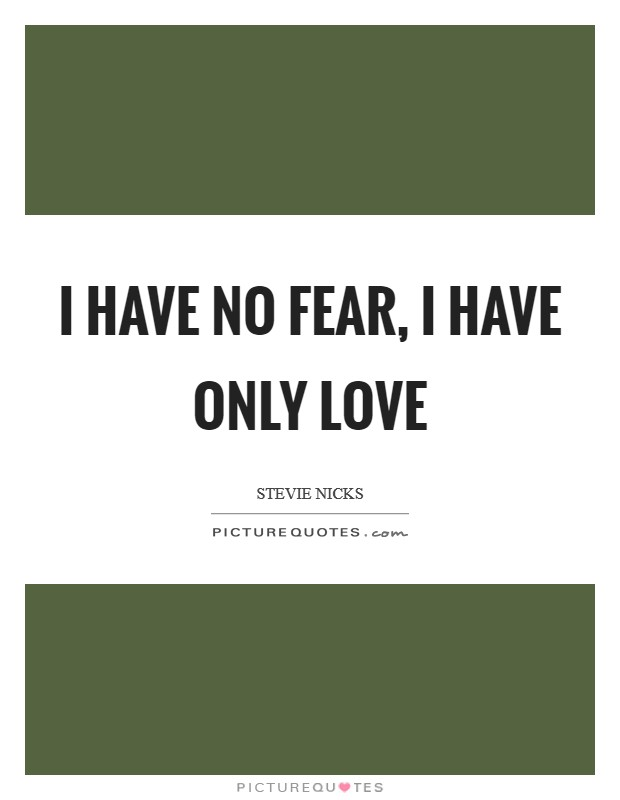 I have no fear, I have only love Picture Quote #1