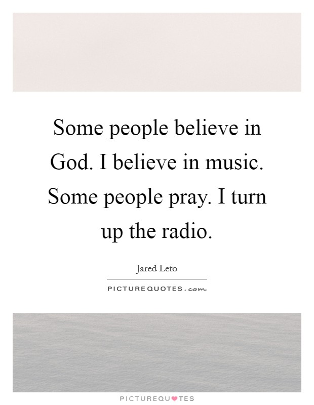 Some people believe in God. I believe in music. Some people pray. I turn up the radio Picture Quote #1