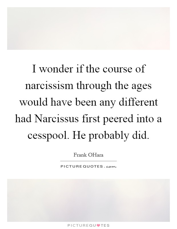 I wonder if the course of narcissism through the ages would have been any different had Narcissus first peered into a cesspool. He probably did Picture Quote #1