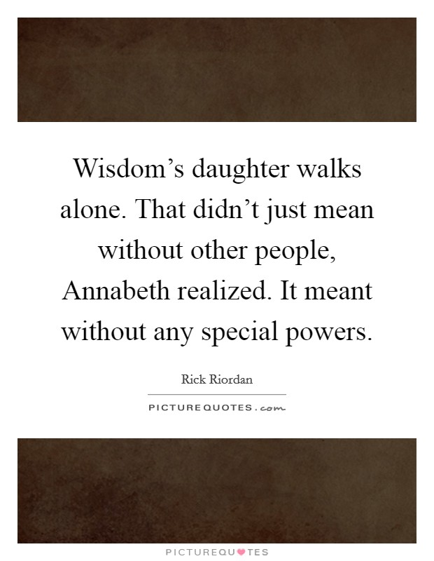 Wisdom's daughter walks alone. That didn't just mean without other people, Annabeth realized. It meant without any special powers Picture Quote #1