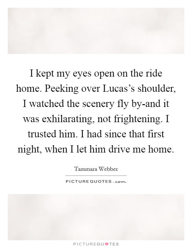 I kept my eyes open on the ride home. Peeking over Lucas's shoulder, I watched the scenery fly by-and it was exhilarating, not frightening. I trusted him. I had since that first night, when I let him drive me home Picture Quote #1