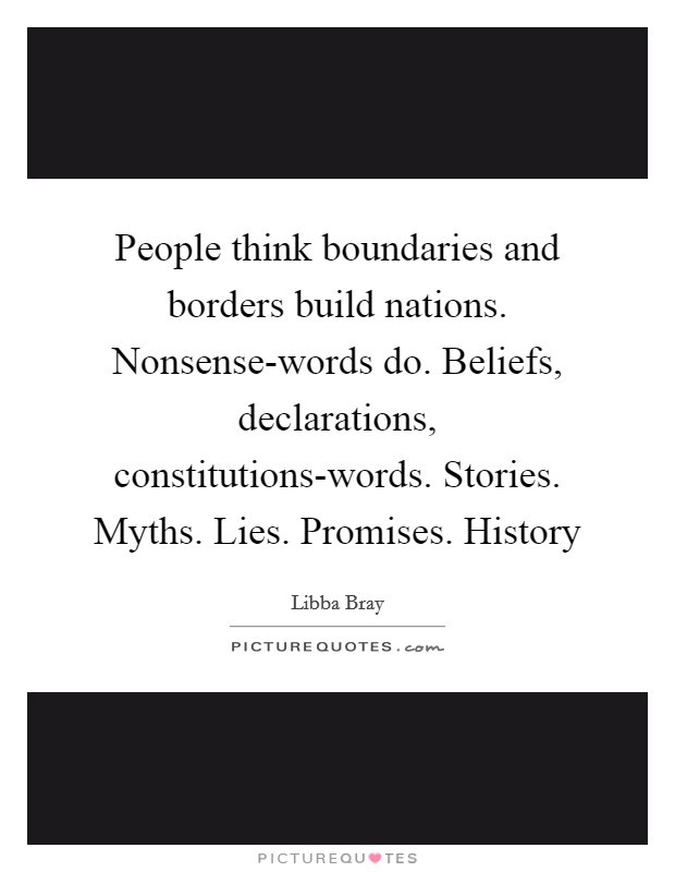 People think boundaries and borders build nations. Nonsense-words do. Beliefs, declarations, constitutions-words. Stories. Myths. Lies. Promises. History Picture Quote #1
