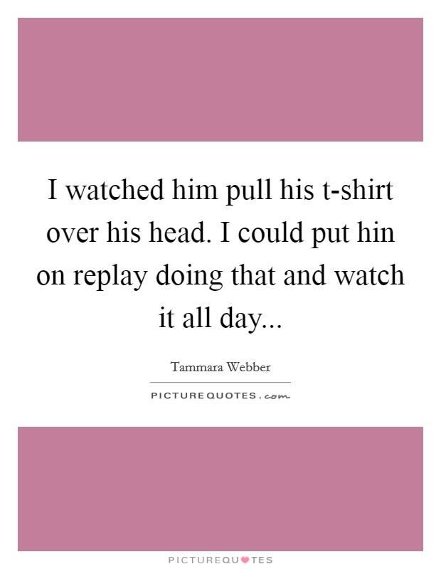 I watched him pull his t-shirt over his head. I could put hin on replay doing that and watch it all day Picture Quote #1