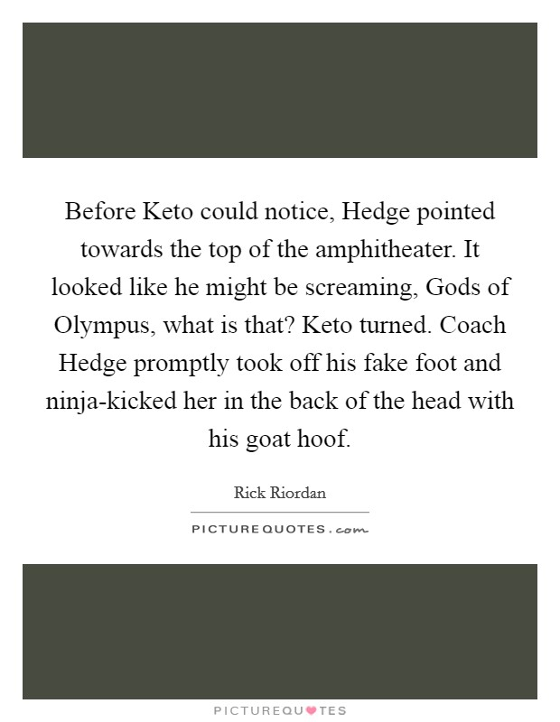 Before Keto could notice, Hedge pointed towards the top of the amphitheater. It looked like he might be screaming, Gods of Olympus, what is that? Keto turned. Coach Hedge promptly took off his fake foot and ninja-kicked her in the back of the head with his goat hoof Picture Quote #1