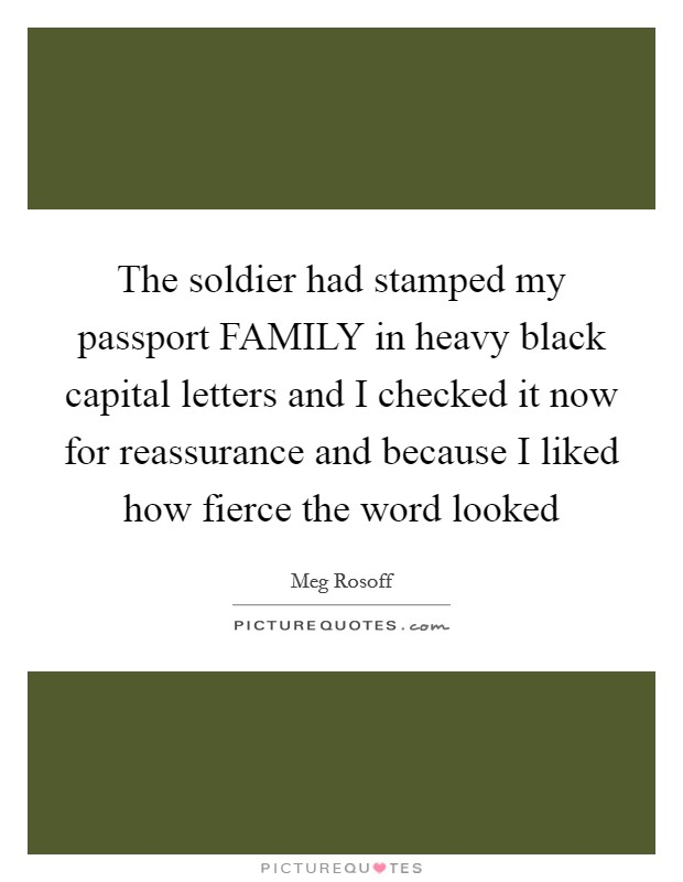 The soldier had stamped my passport FAMILY in heavy black capital letters and I checked it now for reassurance and because I liked how fierce the word looked Picture Quote #1
