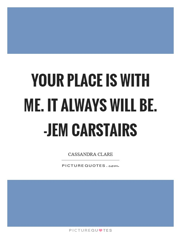 Your place is with me. It always will be. -Jem Carstairs Picture Quote #1