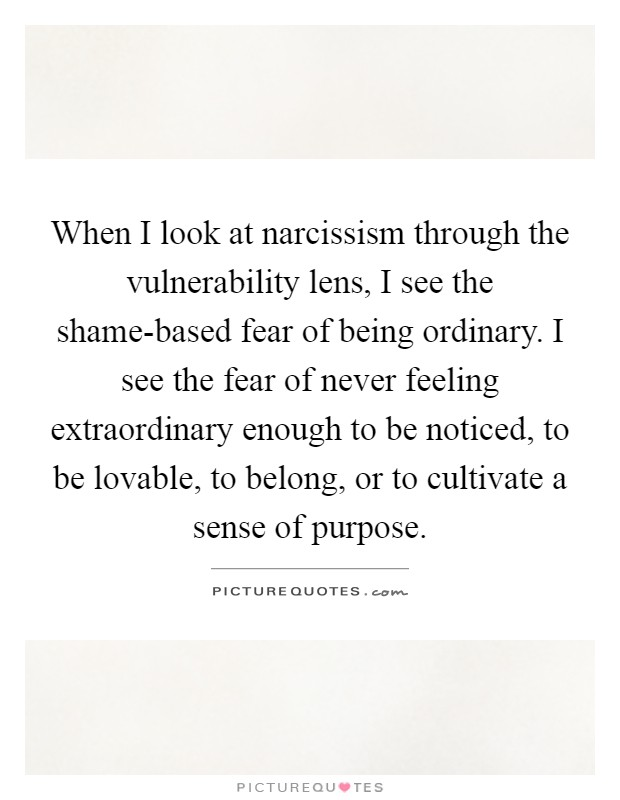 When I look at narcissism through the vulnerability lens, I see the shame-based fear of being ordinary. I see the fear of never feeling extraordinary enough to be noticed, to be lovable, to belong, or to cultivate a sense of purpose Picture Quote #1