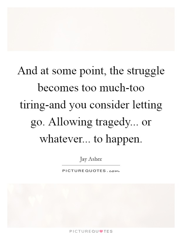 And at some point, the struggle becomes too much-too tiring-and you consider letting go. Allowing tragedy... or whatever... to happen Picture Quote #1