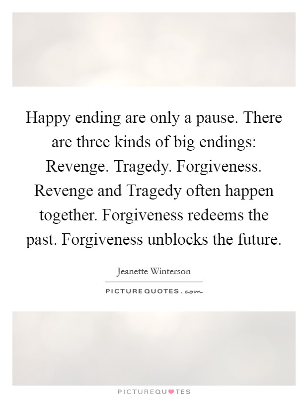 Happy ending are only a pause. There are three kinds of big endings: Revenge. Tragedy. Forgiveness. Revenge and Tragedy often happen together. Forgiveness redeems the past. Forgiveness unblocks the future Picture Quote #1