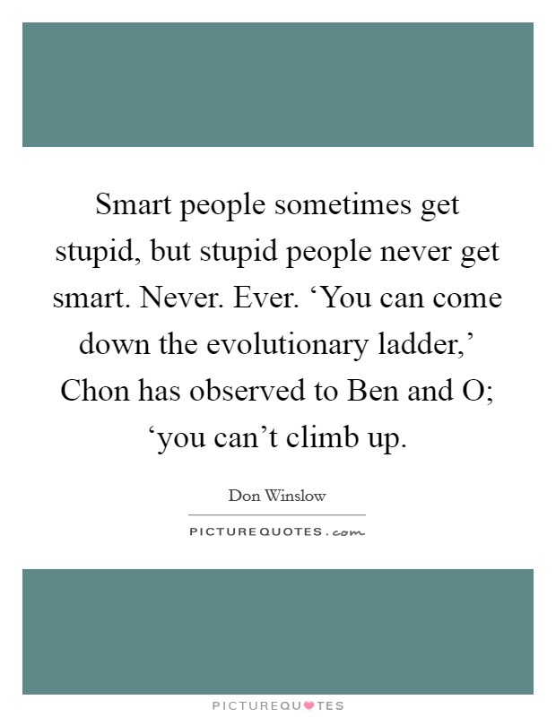 Smart people sometimes get stupid, but stupid people never get smart. Never. Ever. 'You can come down the evolutionary ladder,' Chon has observed to Ben and O; 'you can't climb up Picture Quote #1