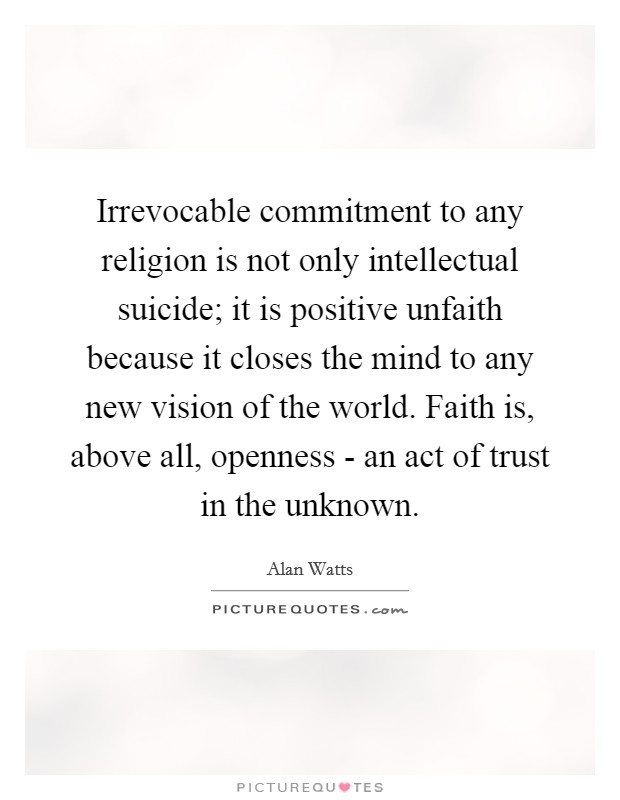 Irrevocable commitment to any religion is not only intellectual suicide; it is positive unfaith because it closes the mind to any new vision of the world. Faith is, above all, openness - an act of trust in the unknown Picture Quote #1