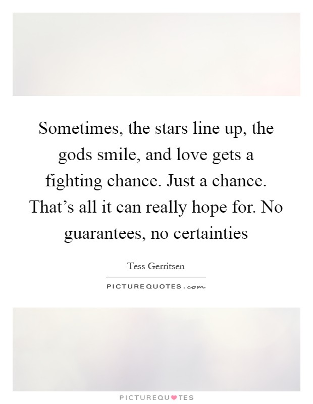 Sometimes, the stars line up, the gods smile, and love gets a fighting chance. Just a chance. That's all it can really hope for. No guarantees, no certainties Picture Quote #1